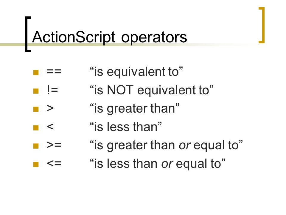 "ActionScript operators == ""is equivalent to"" !=""is NOT equivalent to"" >""is greater than"" <""is less than"" >=""is greater than or equal to"" <=""is less th"