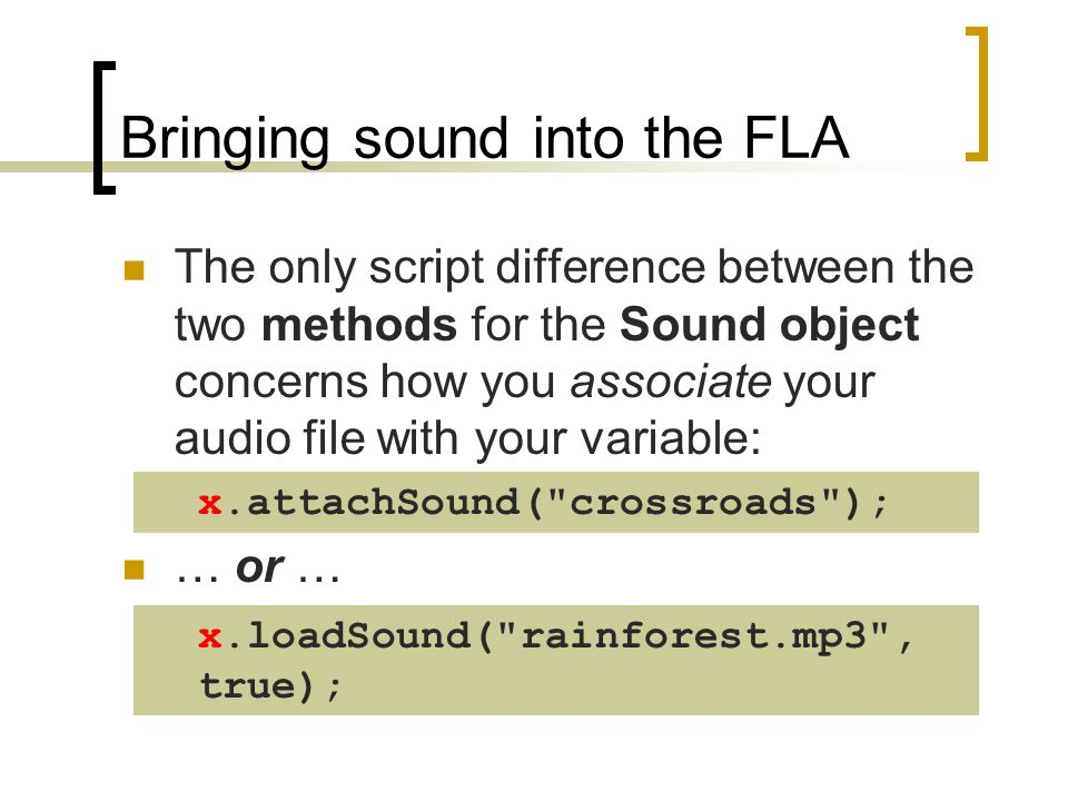 Bringing sound into the FLA The only script difference between the two methods for the Sound object concerns how you associate your audio file with yo
