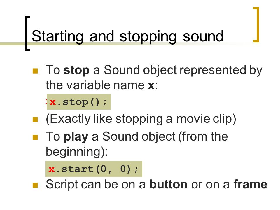 Starting and stopping sound To stop a Sound object represented by the variable name x: x.stop(); (Exactly like stopping a movie clip) To play a Sound
