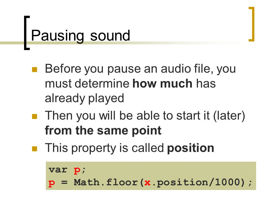 Pausing sound Before you pause an audio file, you must determine how much has already played Then you will be able to start it (later) from the same p