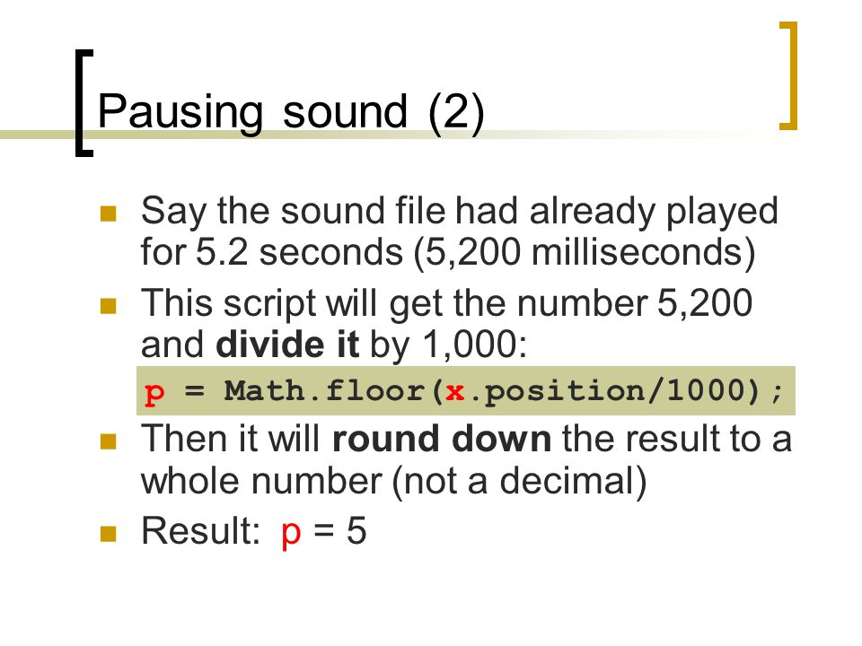 Pausing sound (2) Say the sound file had already played for 5.2 seconds (5,200 milliseconds) This script will get the number 5,200 and divide it by 1,
