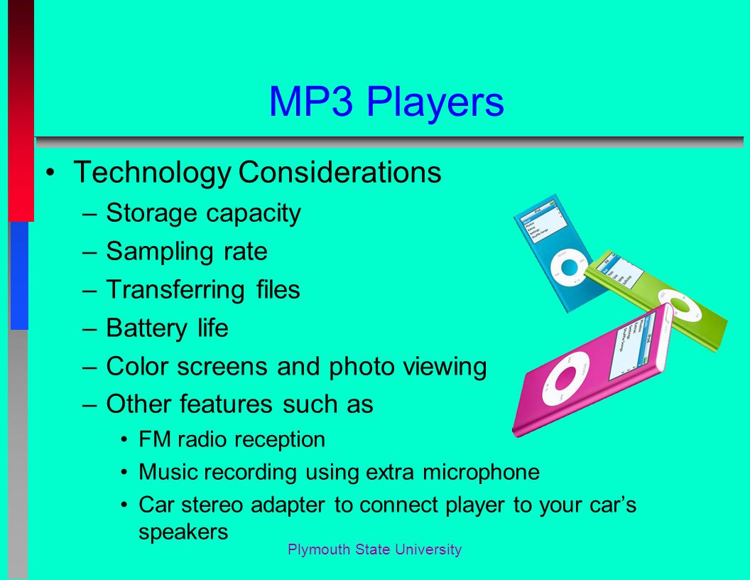 Plymouth State University MP3 Players Technology Considerations –Storage capacity –Sampling rate –Transferring files –Battery life –Color screens and photo viewing –Other features such as FM radio reception Music recording using extra microphone Car stereo adapter to connect player to your car's speakers