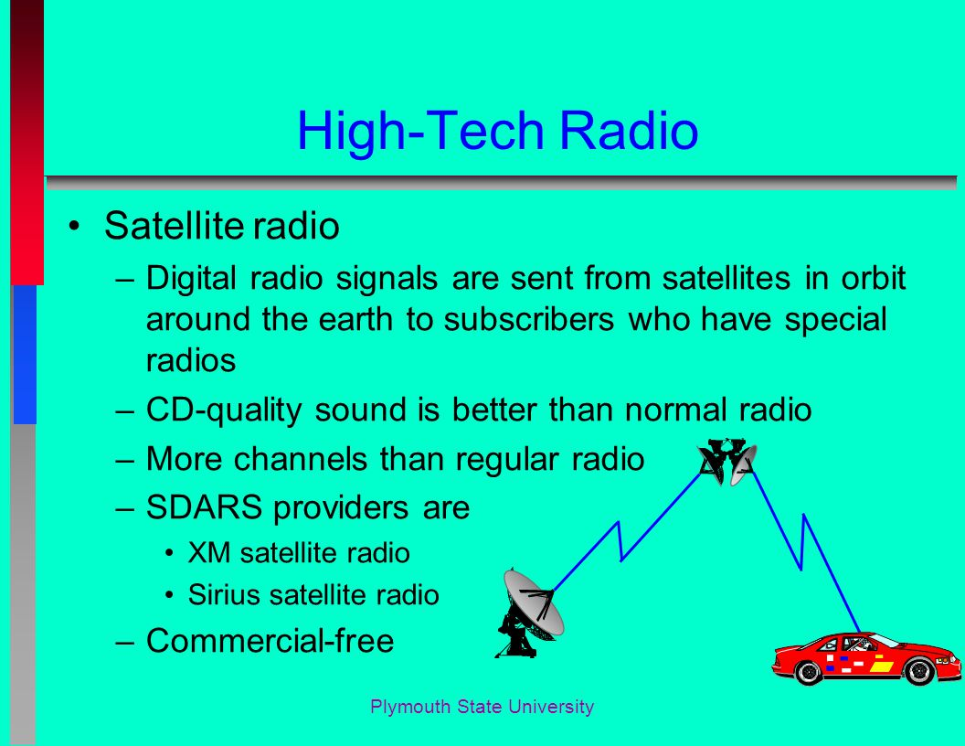 Plymouth State University High-Tech Radio Satellite radio –Digital radio signals are sent from satellites in orbit around the earth to subscribers who have special radios –CD-quality sound is better than normal radio –More channels than regular radio –SDARS providers are XM satellite radio Sirius satellite radio –Commercial-free
