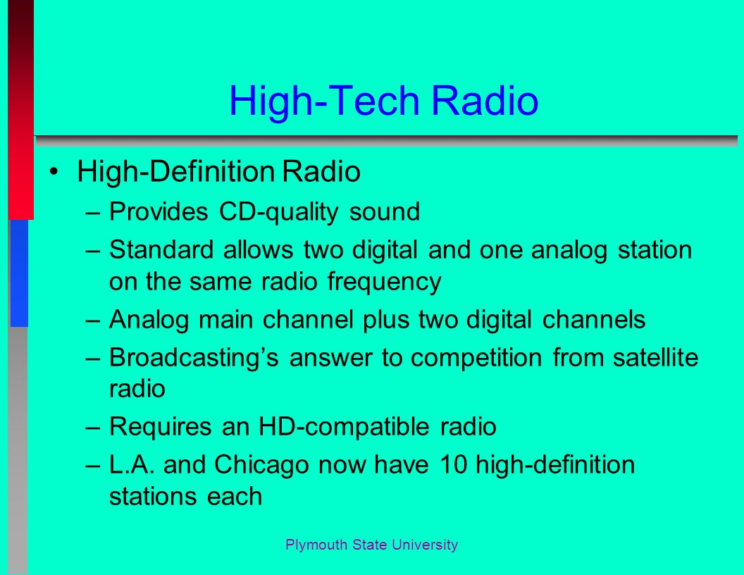 Plymouth State University High-Tech Radio High-Definition Radio –Provides CD-quality sound –Standard allows two digital and one analog station on the same radio frequency –Analog main channel plus two digital channels –Broadcasting's answer to competition from satellite radio –Requires an HD-compatible radio –L.A.