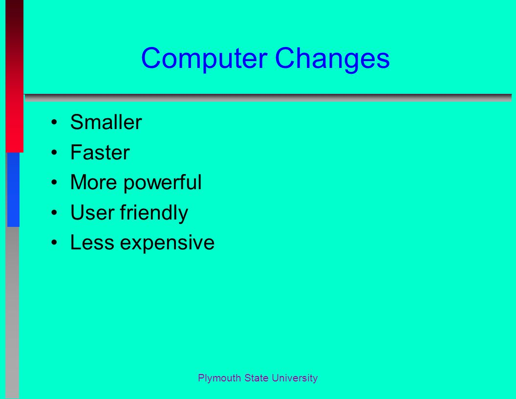 Computer Changes Smaller Faster More powerful User friendly Less expensive Plymouth State University