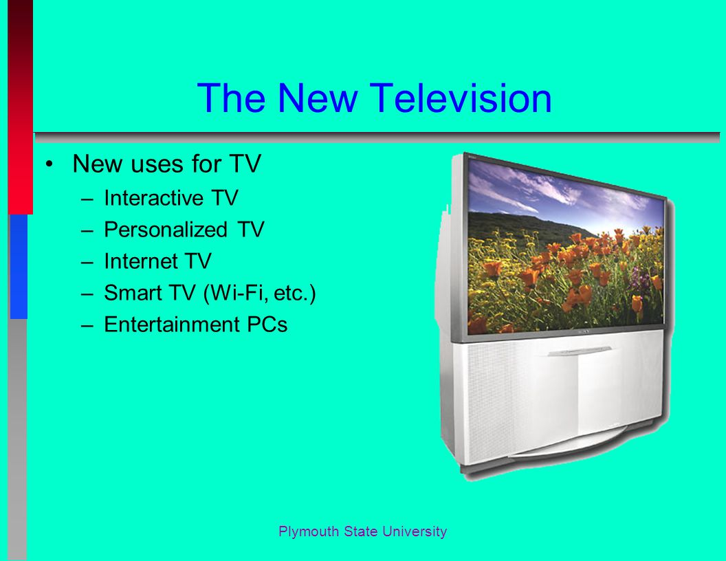 Plymouth State University The New Television New uses for TV –Interactive TV –Personalized TV –Internet TV –Smart TV (Wi-Fi, etc.) –Entertainment PCs