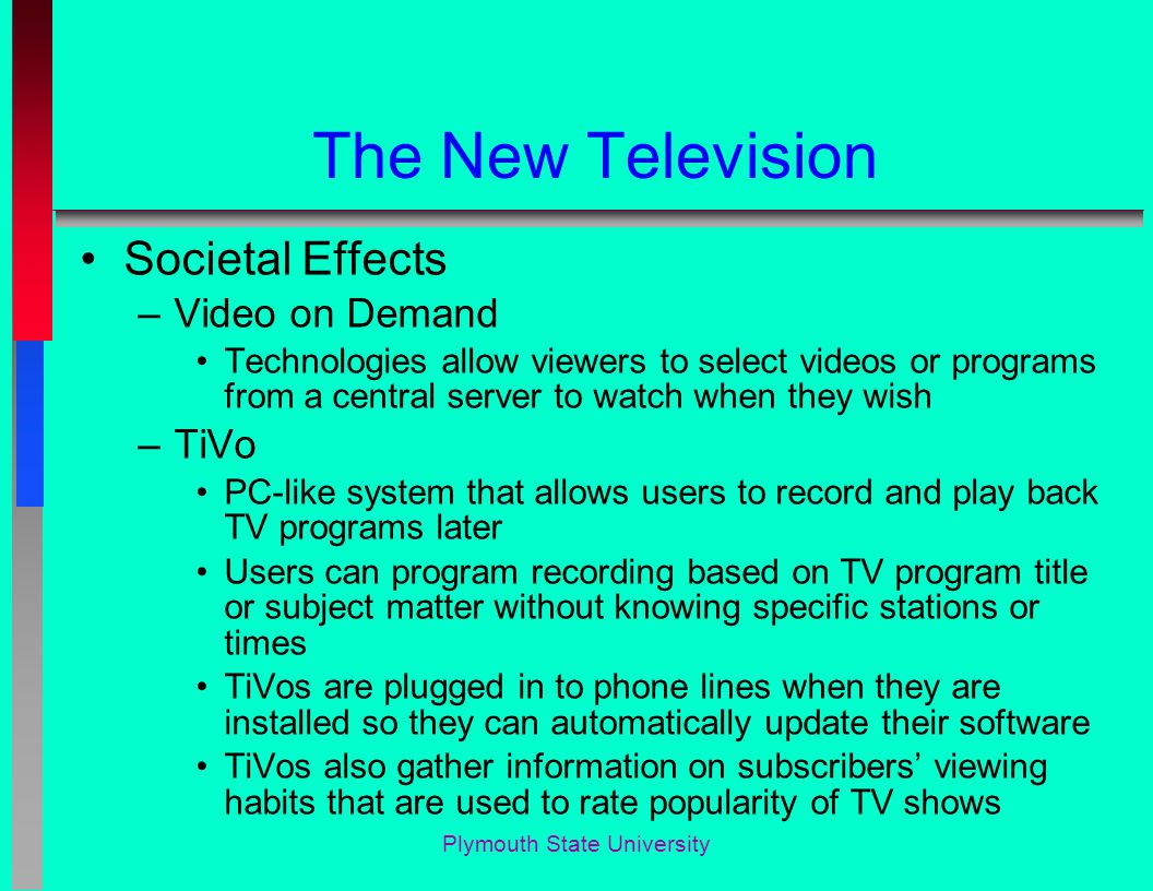 The New Television Societal Effects –Video on Demand Technologies allow viewers to select videos or programs from a central server to watch when they wish –TiVo PC-like system that allows users to record and play back TV programs later Users can program recording based on TV program title or subject matter without knowing specific stations or times TiVos are plugged in to phone lines when they are installed so they can automatically update their software TiVos also gather information on subscribers' viewing habits that are used to rate popularity of TV shows