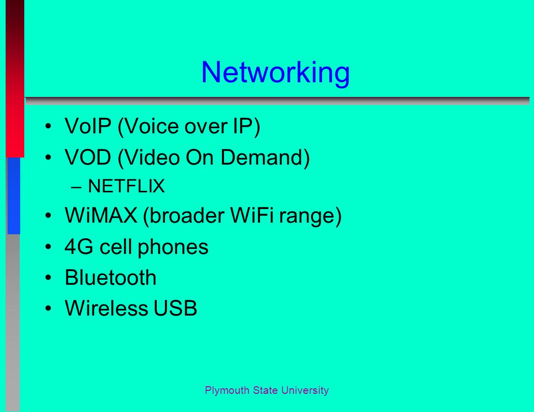 Networking VoIP (Voice over IP) VOD (Video On Demand) –NETFLIX WiMAX (broader WiFi range) 4G cell phones Bluetooth Wireless USB Plymouth State University
