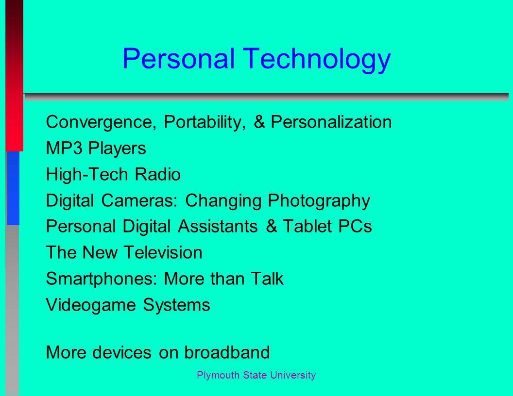 Personal Technology Convergence, Portability, & Personalization MP3 Players High-Tech Radio Digital Cameras: Changing Photography Personal Digital Assistants & Tablet PCs The New Television Smartphones: More than Talk Videogame Systems More devices on broadband