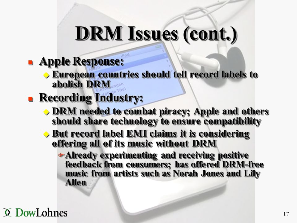 16 DRM Issues n Some European countries claiming Apple's DRM policies violate contract & copyright laws u Claim Apple's FairPlay DRM locks consumers i