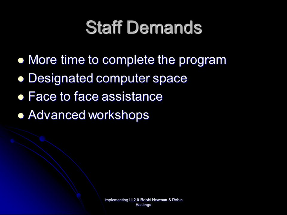 Implementing LL2.0 Bobbi Newman & Robin Hastings Staff Demands More time to complete the program More time to complete the program Designated computer space Designated computer space Face to face assistance Face to face assistance Advanced workshops Advanced workshops