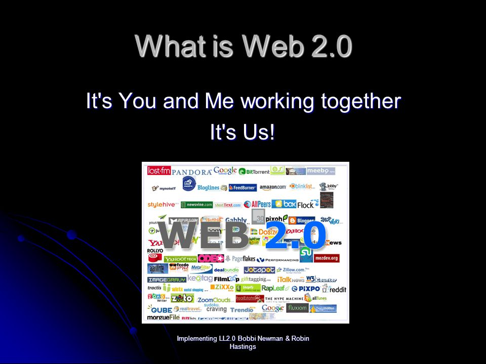 Implementing LL2.0 Bobbi Newman & Robin Hastings What is Web 2.0 It s You and Me working together It s Us!