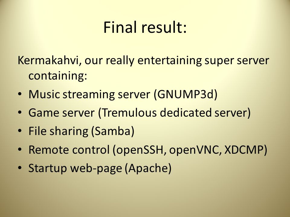 Final result: Kermakahvi, our really entertaining super server containing: Music streaming server (GNUMP3d) Game server (Tremulous dedicated server) File sharing (Samba) Remote control (openSSH, openVNC, XDCMP) Startup web-page (Apache)