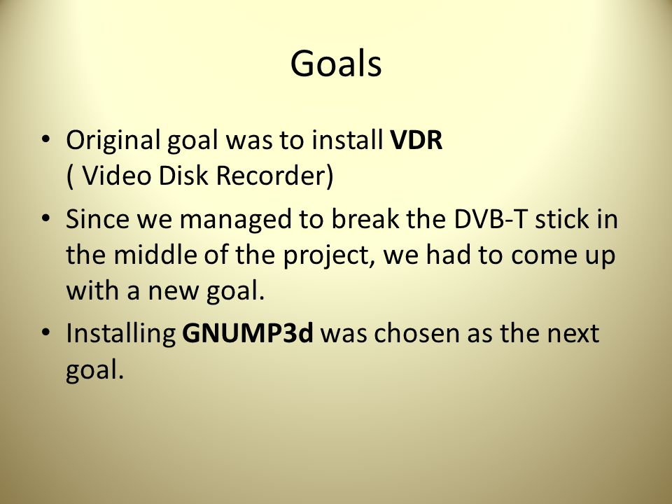 Goals Original goal was to install VDR ( Video Disk Recorder) Since we managed to break the DVB-T stick in the middle of the project, we had to come up with a new goal.