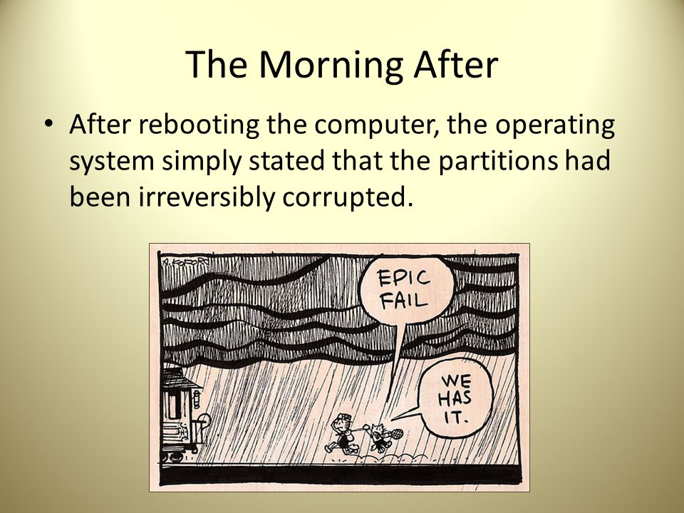 The Morning After After rebooting the computer, the operating system simply stated that the partitions had been irreversibly corrupted.