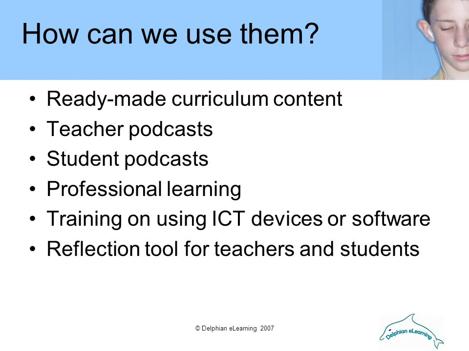 © Delphian eLearning 2007 Ready-made curriculum content Teacher podcasts Student podcasts Professional learning Training on using ICT devices or softw