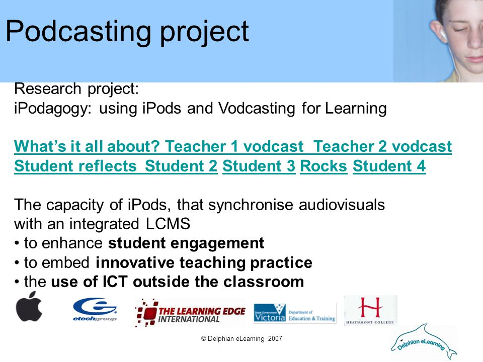 © Delphian eLearning 2007 Research project: iPodagogy: using iPods and Vodcasting for Learning What's it all about? Teacher 1 vodcast Teacher 2 vodcas