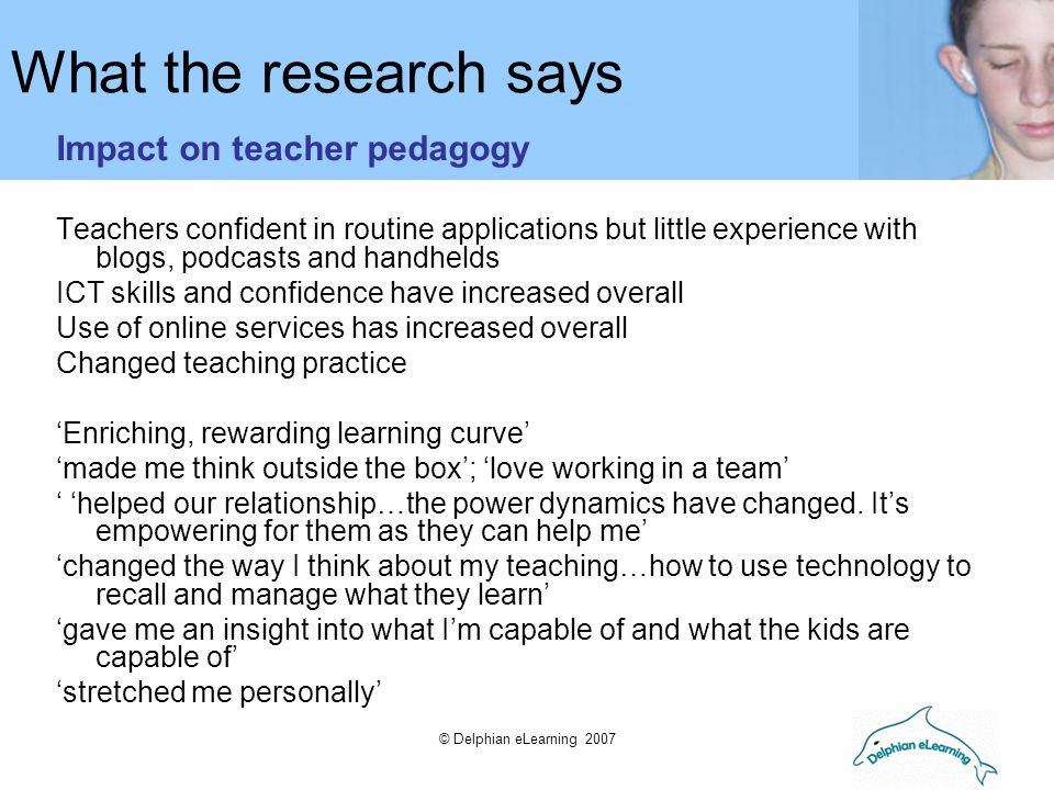 © Delphian eLearning 2007 What the research says Impact on teacher pedagogy Teachers confident in routine applications but little experience with blog