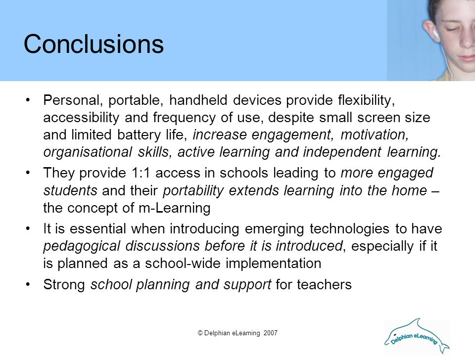 © Delphian eLearning 2007 Conclusions Personal, portable, handheld devices provide flexibility, accessibility and frequency of use, despite small scre