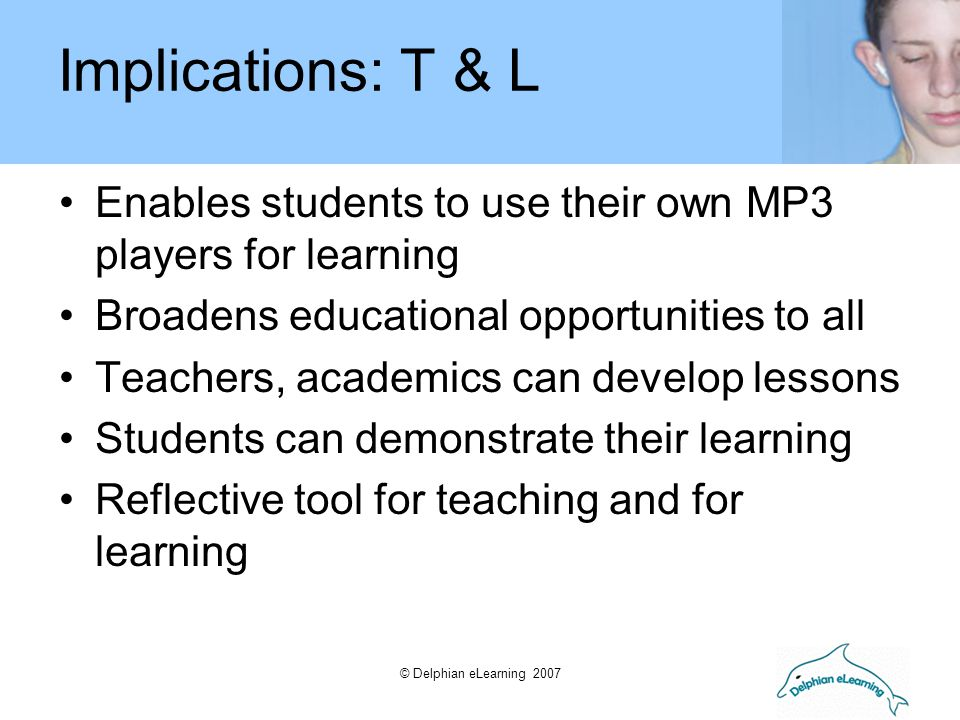 © Delphian eLearning 2007 Enables students to use their own MP3 players for learning Broadens educational opportunities to all Teachers, academics can