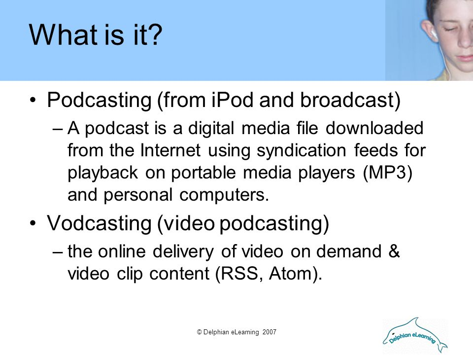 © Delphian eLearning 2007 'Podcast' has been around since 2001 where it was first mentioned as a new term.