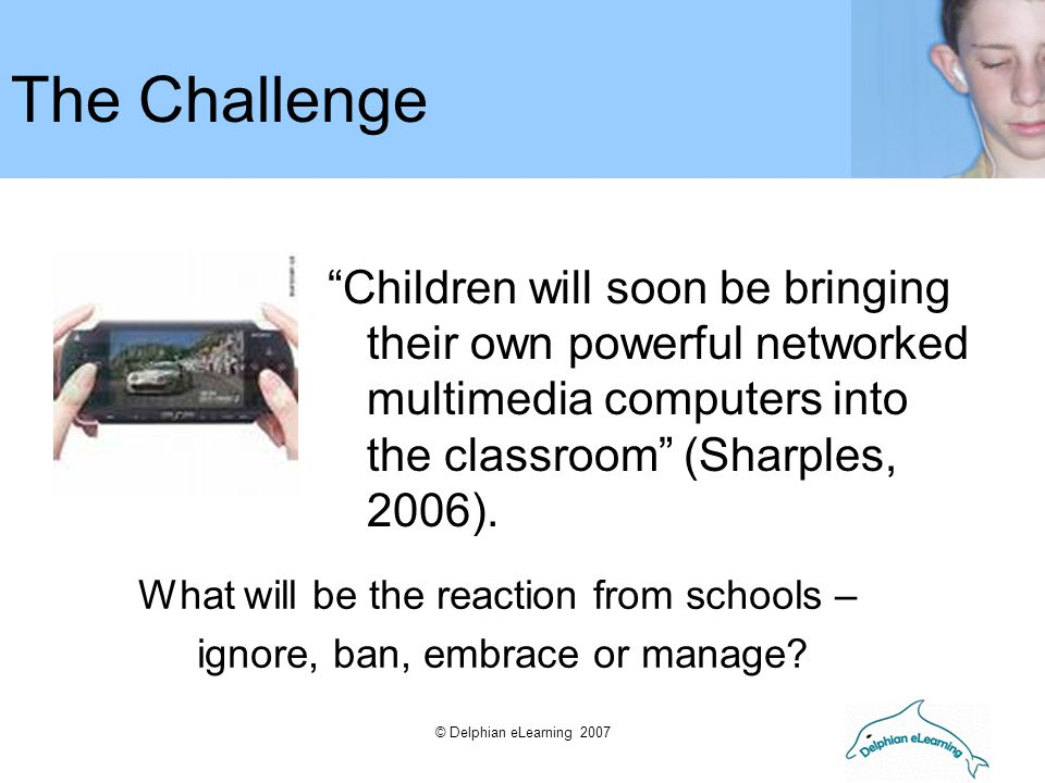 "© Delphian eLearning 2007 ""Children will soon be bringing their own powerful networked multimedia computers into the classroom"" (Sharples, 2006). The"