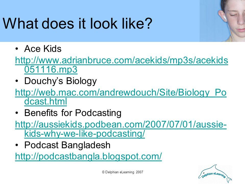 © Delphian eLearning 2007 Ace Kids http://www.adrianbruce.com/acekids/mp3s/acekids 051116.mp3 Douchy's Biology http://web.mac.com/andrewdouch/Site/Biology_Po dcast.html Benefits for Podcasting http://aussiekids.podbean.com/2007/07/01/aussie- kids-why-we-like-podcasting/ Podcast Bangladesh http://podcastbangla.blogspot.com/ What does it look like?