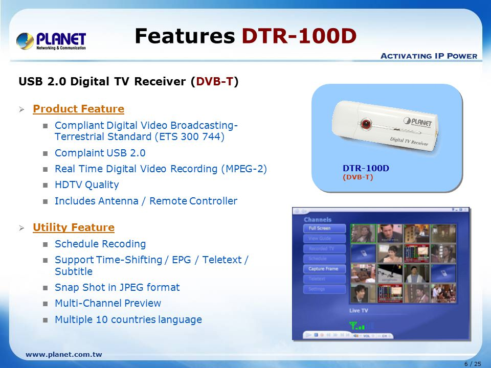 6 / 25 www.planet.com.tw Features DTR-100D USB 2.0 Digital TV Receiver (DVB-T)  Product Feature Compliant Digital Video Broadcasting- Terrestrial Standard (ETS 300 744) Complaint USB 2.0 Real Time Digital Video Recording (MPEG-2) HDTV Quality Includes Antenna / Remote Controller  Utility Feature Schedule Recoding Support Time-Shifting / EPG / Teletext / Subtitle Snap Shot in JPEG format Multi-Channel Preview Multiple 10 countries language DTR-100D (DVB-T)
