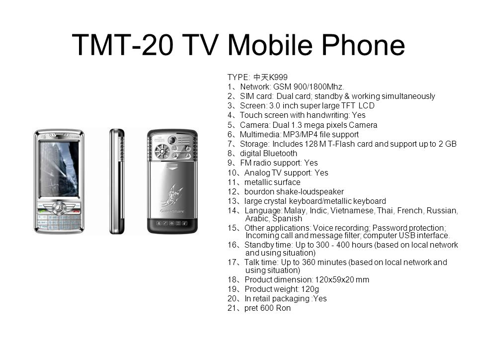 TMT-20 TV Mobile Phone TYPE: 中天 K999 1 、 Network: GSM 900/1800Mhz. 2 、 SIM card: Dual card; standby & working simultaneously 3 、 Screen: 3.0 inch supe