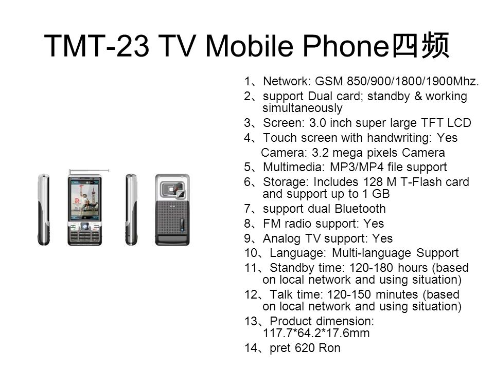 TMT-23 TV Mobile Phone 四频 1 、 Network: GSM 850/900/1800/1900Mhz. 2 、 support Dual card; standby & working simultaneously 3 、 Screen: 3.0 inch super la