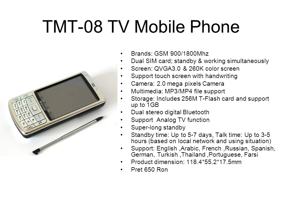 TMT-08 TV Mobile Phone Brands: GSM 900/1800Mhz Dual SIM card; standby & working simultaneously Screen: QVGA3.0 & 260K color screen Support touch scree