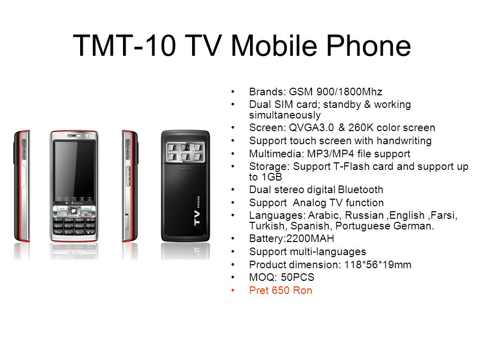 TMT-11 TV Mobile Phone Brands: GSM900/1800MHZ Dual SIM card; standby & working simultaneously Screen: QVGA3.0 & 260K color screen Support touch screen with handwriting Camera: 1.3 mega pixels Camera Multimedia: MP3/MP4 file support Storage: Includes 512M T-Flash card and support up to 1GB Dual stereo digital Bluetooth Support Analog TV function Battery:1800MAH Support : English,French,Russian,Arabic, Spanish Turkish,German, Italian, Product dimension: 115.5*56*18.5mm Pret 650 Ron