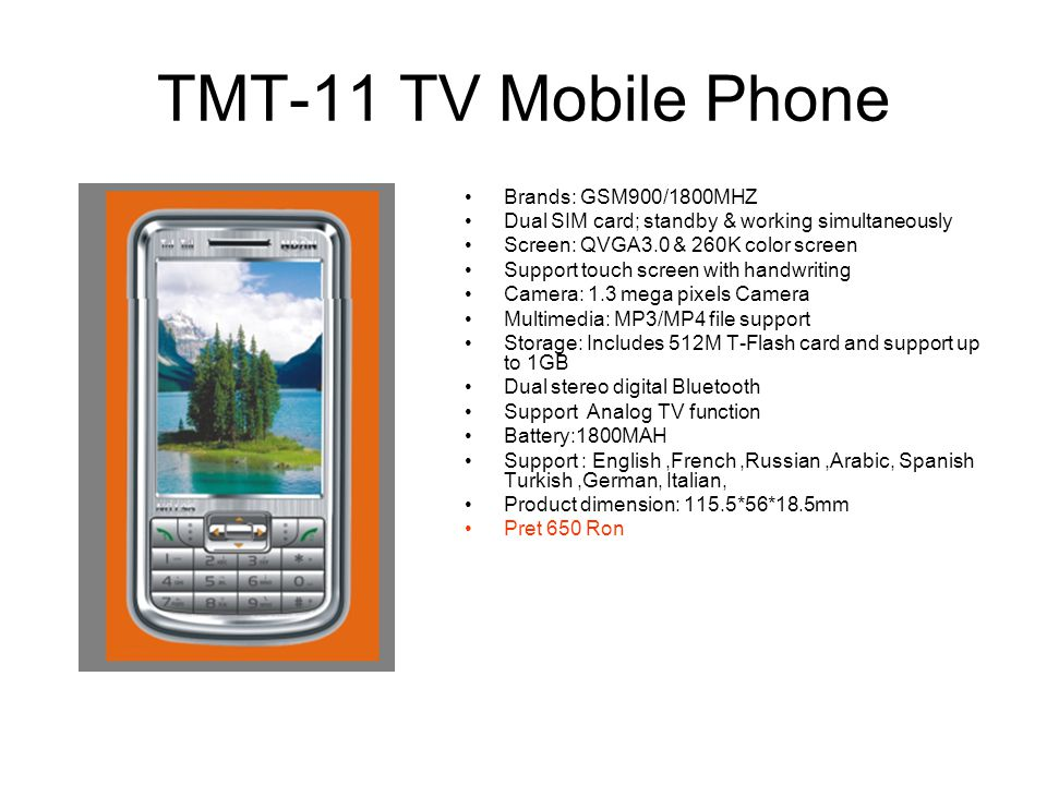 TMT-13 TV Mobile Phone Frequency:900/1800 SIZE:120 x 60 x 18.5MM Dual SIM cards Dual standby; 3.0 inch screen; Support dual Bluetooth; Double cameras 2.0 million pixels; Support FM and TV; Support MP3.MP4; Dual speakers Memory can be extended to 4GB Battery: 1800MAH Accessories: two charge/recharge/date cord/earphone/ without T-Flash card; Language: English, French, Arabic, Russian.