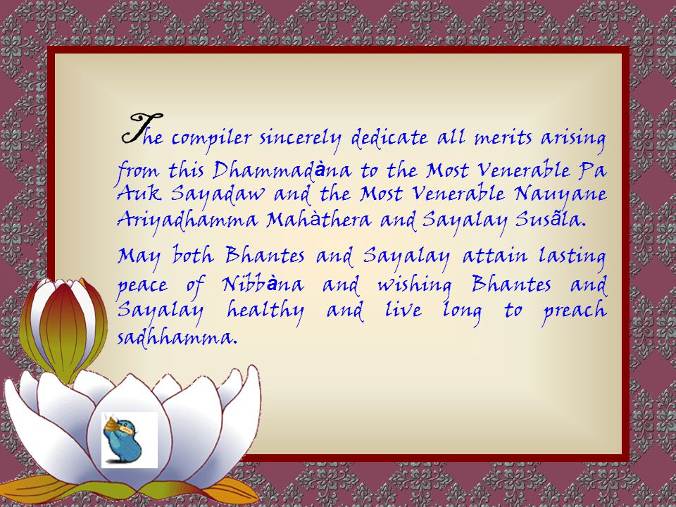 The compiler extends the merits of the Dhammadàna to his preceptors, meditation teachers, Dhamma brothers, Dhamma sisters, all whose names mentioned a
