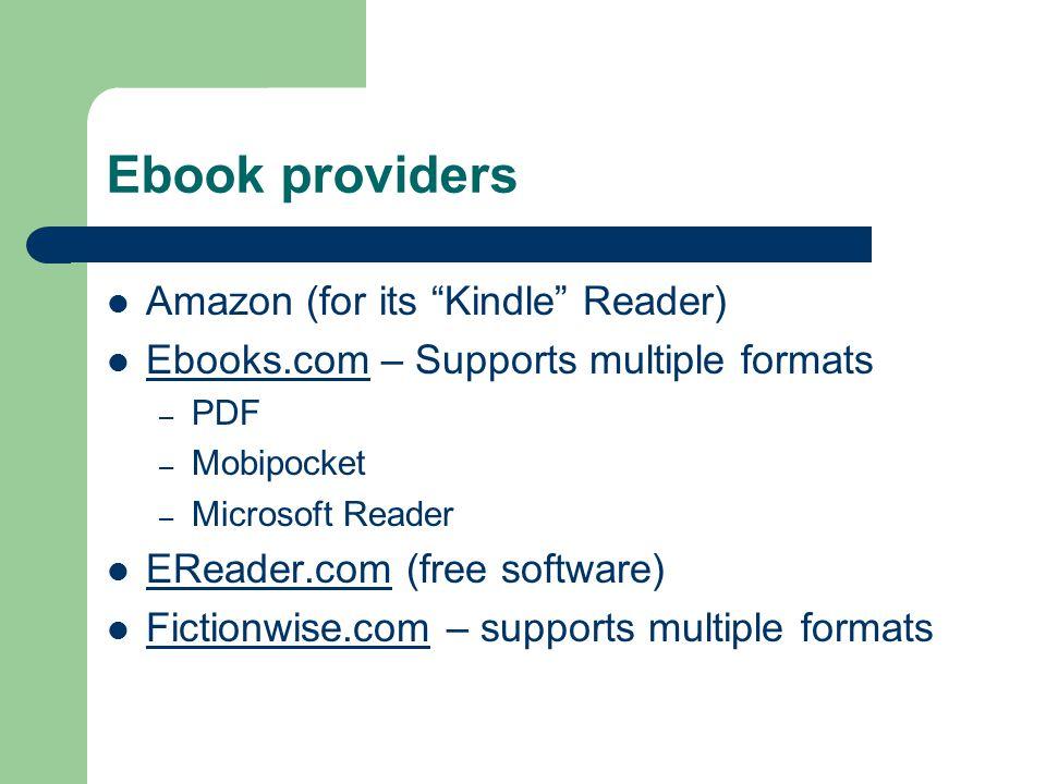 Ebook providers Amazon (for its Kindle Reader) Ebooks.com – Supports multiple formats Ebooks.com – PDF – Mobipocket – Microsoft Reader EReader.com (free software) EReader.com Fictionwise.com – supports multiple formats Fictionwise.com