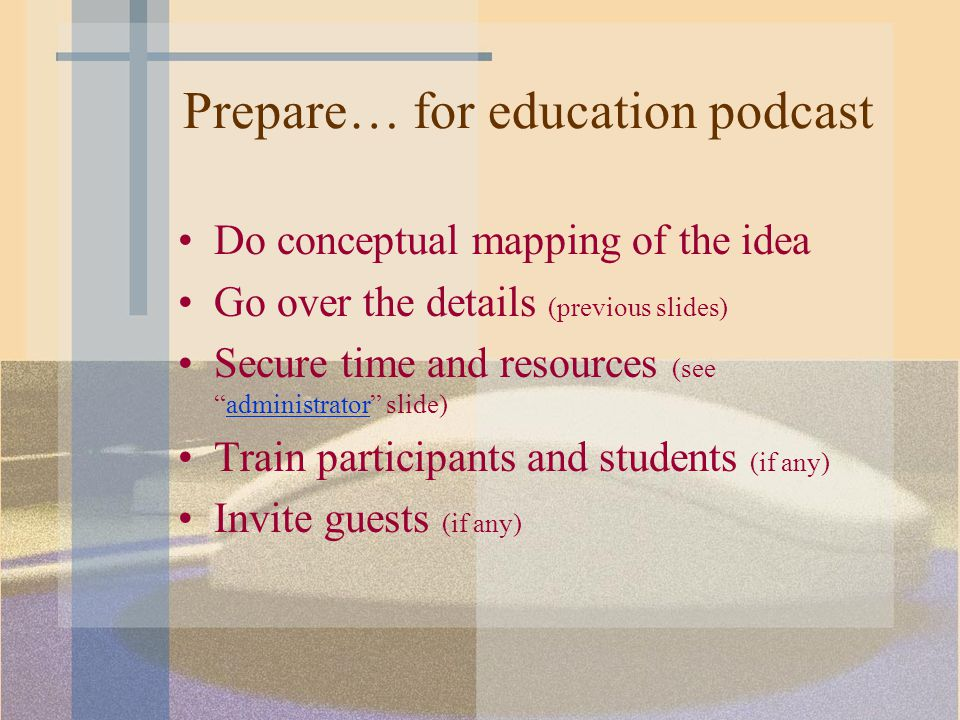 Prepare… for education podcast Do conceptual mapping of the idea Go over the details (previous slides) Secure time and resources (see administrator slide)administrator Train participants and students (if any) Invite guests (if any)