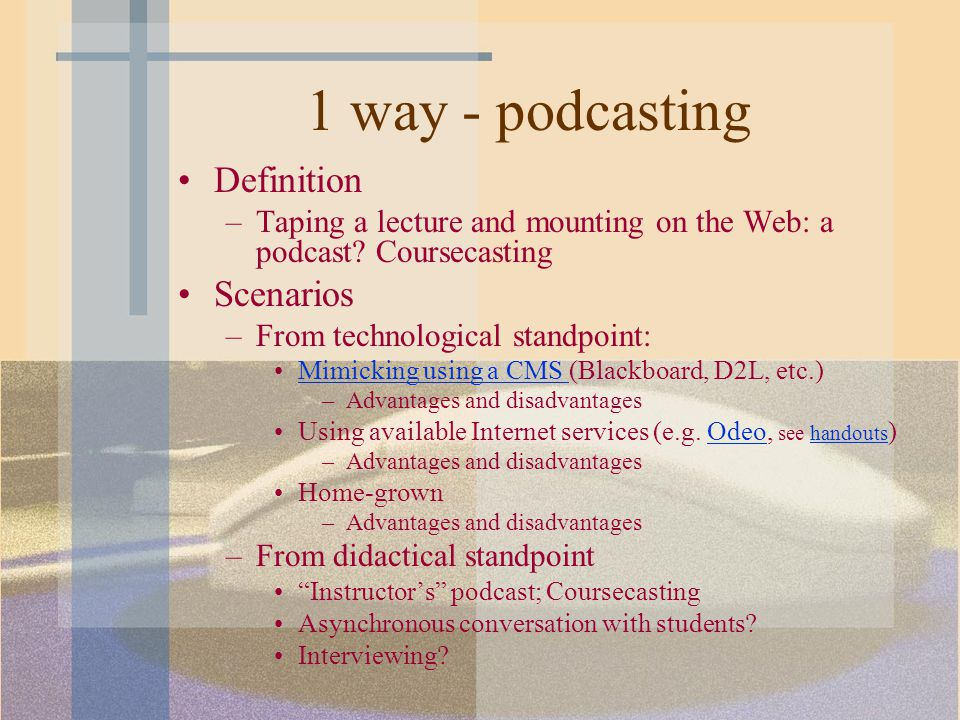 1 way - podcasting Definition –Taping a lecture and mounting on the Web: a podcast.