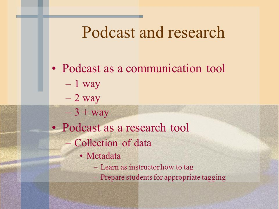 Podcast and research Podcast as a communication tool –1 way –2 way –3 + way Podcast as a research tool –Collection of data Metadata –Learn as instructor how to tag –Prepare students for appropriate tagging