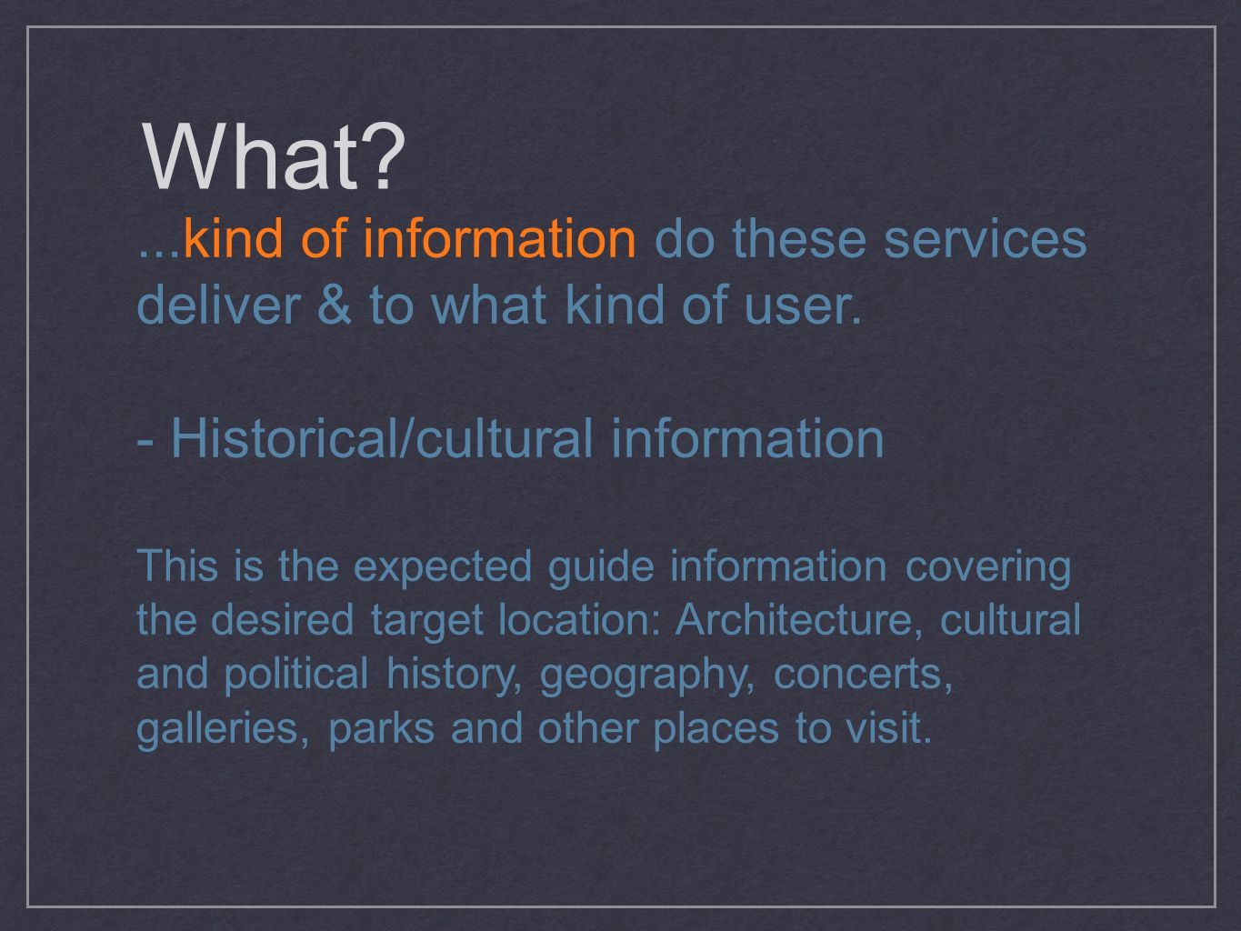 What?...kind of information do these services deliver & to what kind of user. - Historical/cultural information This is the expected guide information