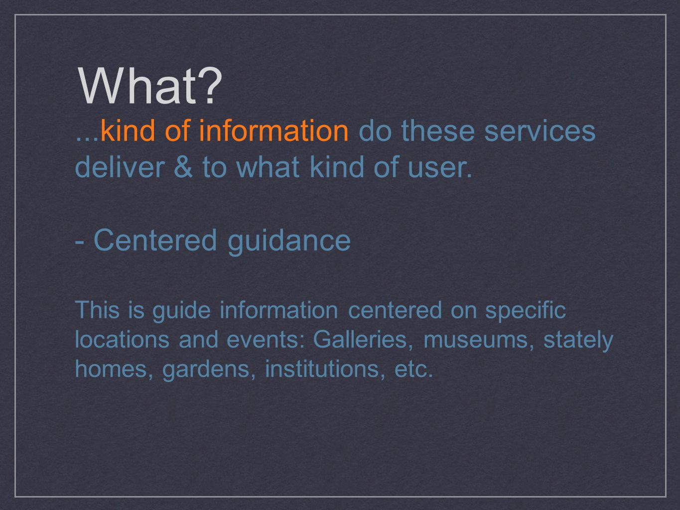 What?...kind of information do these services deliver & to what kind of user. - Centered guidance This is guide information centered on specific locat