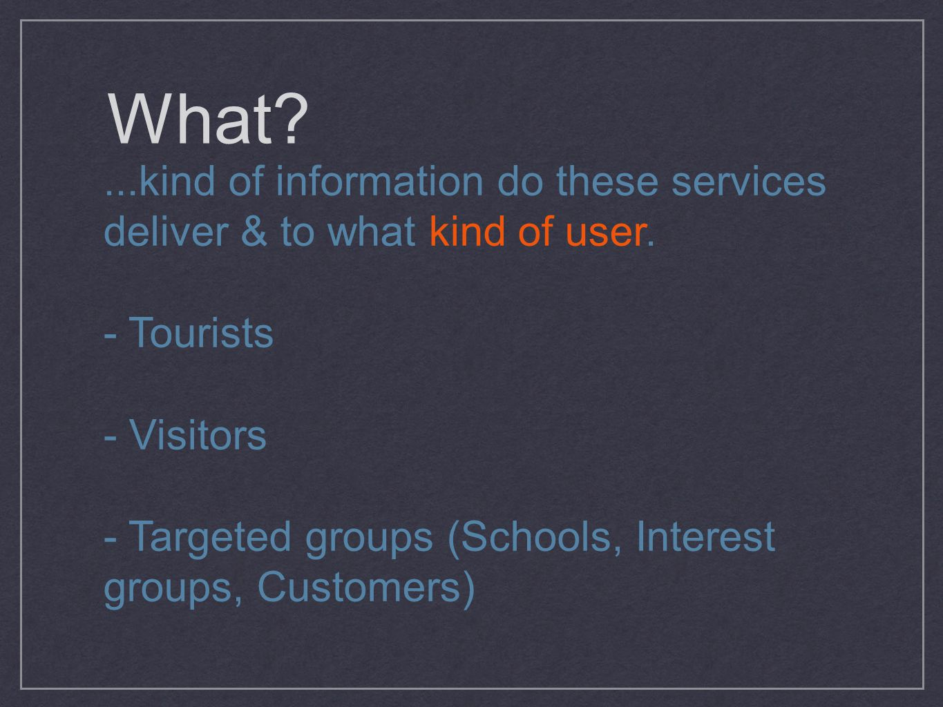 What?...kind of information do these services deliver & to what kind of user. - Tourists - Visitors - Targeted groups (Schools, Interest groups, Custo