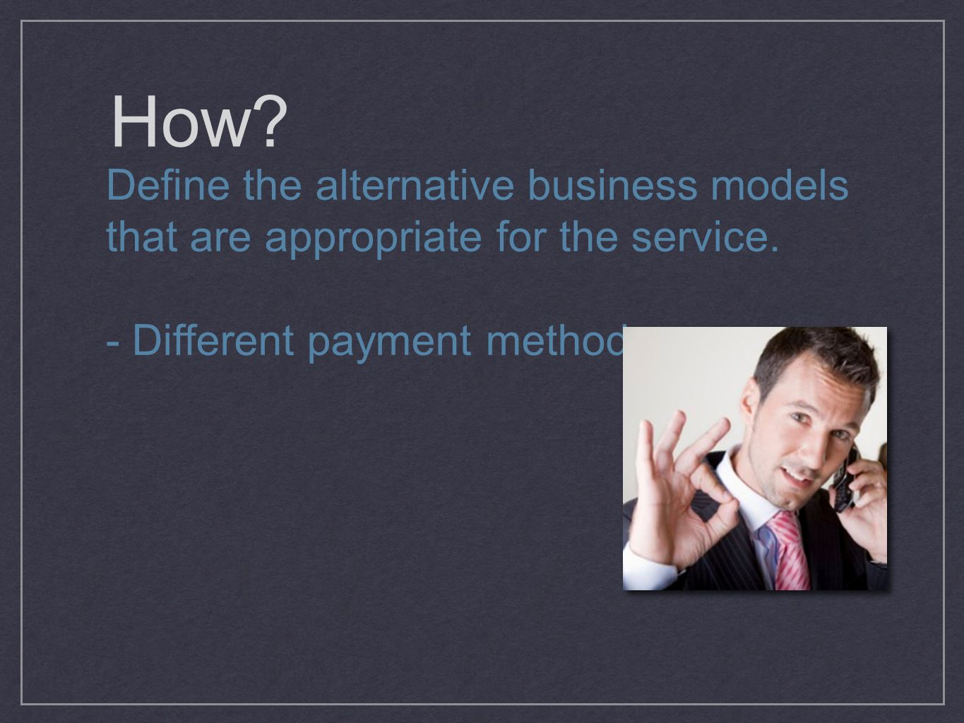 How. Define the alternative business models that are appropriate for the service.