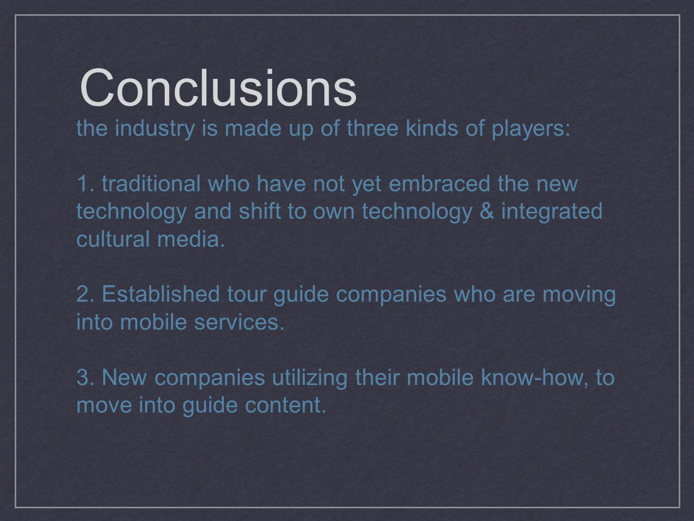 Conclusions the industry is made up of three kinds of players: 1. traditional who have not yet embraced the new technology and shift to own technology