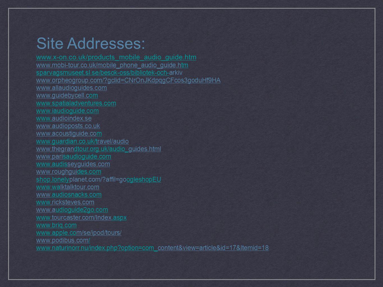 Site Addresses: www.x-on.co.uk/products_mobile_audio_guide.htm www.mobi-tour.co.uk/mobile_phone_audio_guide.htmtm sparvagsmuseet.sl.se/besok-oss/bibliotek-och-sparvagsmuseet.sl.se/besok-oss/bibliotek-och-arkiv www.orpheogroup.com/ gclid=CNrOnJKdpqgCFcos3goduHf9HA www.allaudioguides.com www.guidebycell.comom www.spatialadventures.com www.iaudioguide.com www.www.audioindex.se www.audioposts.co.uk www.acoustiguide.comm www.guardian.co.uk/twww.guardian.co.uk/travel/audio www.thegrandtour.org.uk/audio_guides.htmldtour.org.uk/audio_ www.parisaudioguide.comsaudioguide.com www.audiswww.audisseyguides.com www.roughguides.comdes.com shop.lonelyshop.lonelyplanet.com/ affil=googleshopEUogleshopEU www.wawww.walktalktour.com www.audiosnacks.com.audiosnacks.com wwwwww.ricksteves.com www.audioguide2go.comudioguide2go.com wwwwww.tourcaster.com/Index.aspx.aspx www.briq.com www.apple.cowww.apple.com/se/ipod/tours/ www.podibus.com// www.naturinorr.nu/index.php option=com_www.naturinorr.nu/index.php option=com_content&view=article&id=17&Itemid=18