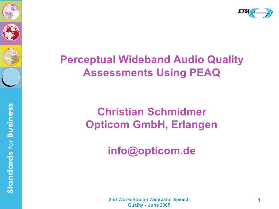 2nd Workshop on Wideband Speech Quality - June 2005 1 Perceptual Wideband Audio Quality Assessments Using PEAQ Christian Schmidmer Opticom GmbH, Erlan