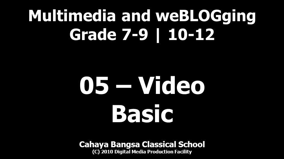 Cahaya Bangsa Classical School Multimedia and weBLOGging (C) 2010 Digital Media Production Facility Objective Video Properties Audio Properties Checklist OUTLINE OUTLINE | 2 05 – Video – 01 – Basic