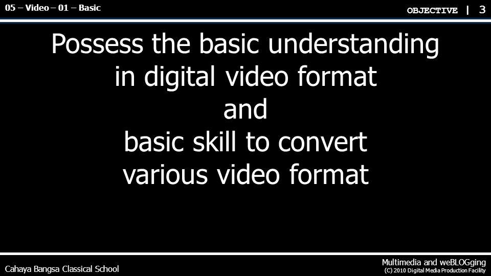Cahaya Bangsa Classical School Multimedia and weBLOGging (C) 2010 Digital Media Production Facility Video Properties Video format and file extension name Windows uncompressed (avi or wmv) Apple QuickTime (mov) DivX or XVid (avi) MPEG-1 (mpg) MPEG-2 DVD (vob) MPEG-4 (mp4) Flash Video (flv) Matroska Open Format (mkv) Video codec H.264/AVC (MPEG-4 Part 10 or Advanced Video Coding) Intel ITU H.263 MPEG-2 or MPEG-1 MPEG-4 DivX or XVid compatible VIDEO PROPERTIES | 4 05 – Video – 01 – Basic