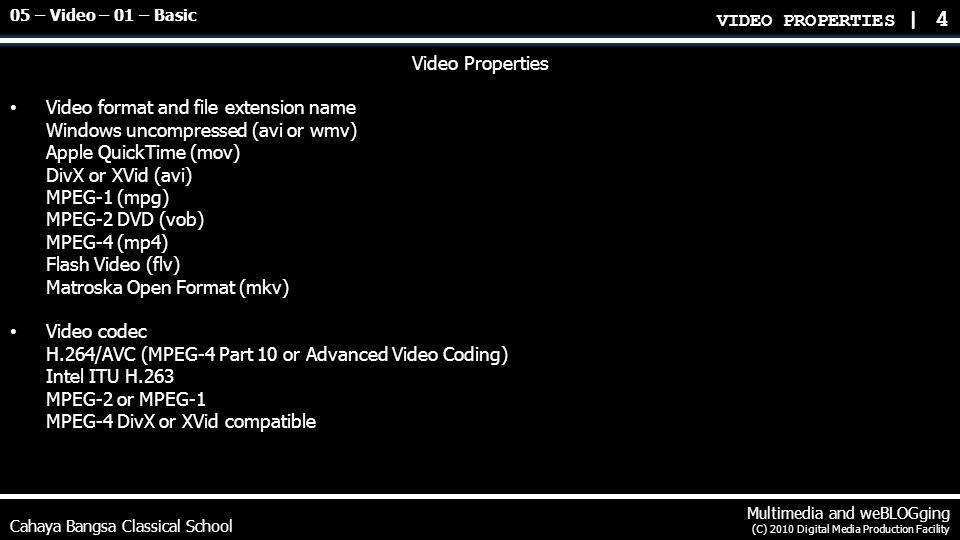 Cahaya Bangsa Classical School Multimedia and weBLOGging (C) 2010 Digital Media Production Facility Video Properties Video Aspect ratio (4:3 or 16:9) Read the label upon purchasing movies VIDEO PROPERTIES | 5 05 – Video – 01 – Basic 4 : 3 1.33 : 1 16 : 9 1.78 : 1 2.35 : 1 17 : 9 1.89 : 1
