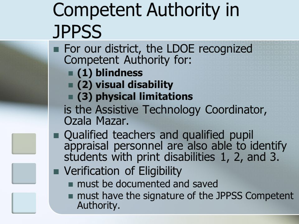Competent Authority in JPPSS For our district, the LDOE recognized Competent Authority for: (1) blindness (2) visual disability (3) physical limitations is the Assistive Technology Coordinator, Ozala Mazar.