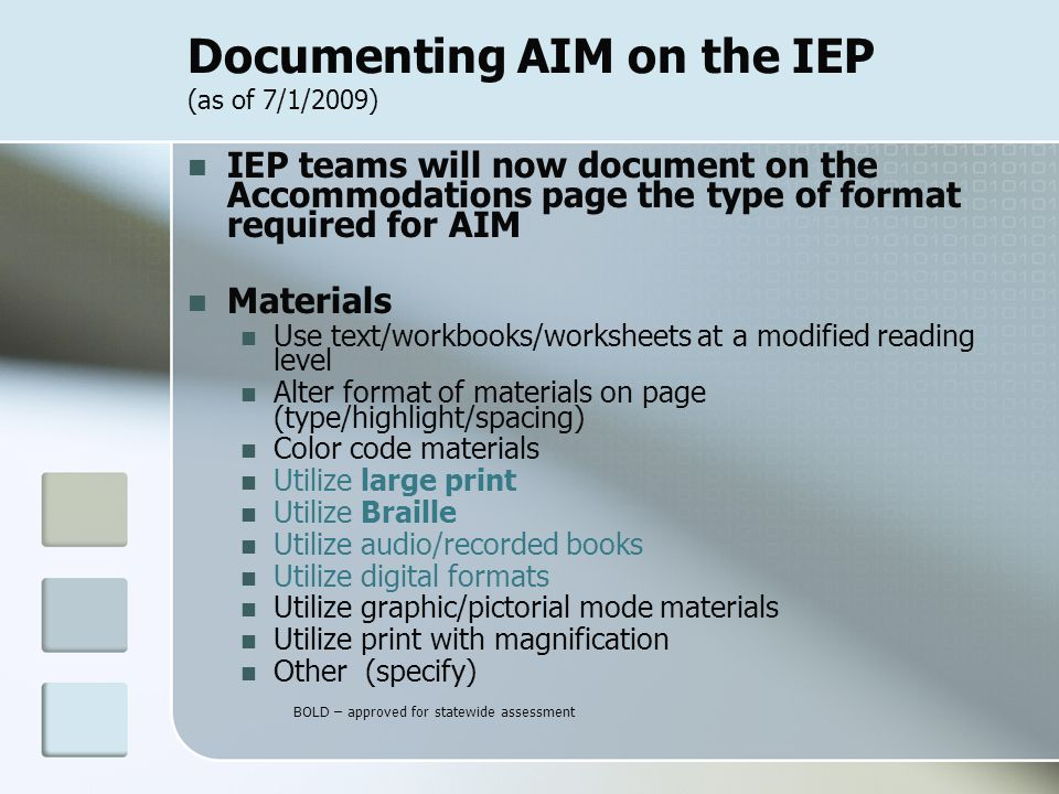 Documenting AIM on the IEP (as of 7/1/2009) IEP teams will now document on the Accommodations page the type of format required for AIM Materials Use text/workbooks/worksheets at a modified reading level Alter format of materials on page (type/highlight/spacing) Color code materials Utilize large print Utilize Braille Utilize audio/recorded books Utilize digital formats Utilize graphic/pictorial mode materials Utilize print with magnification Other (specify) BOLD – approved for statewide assessment